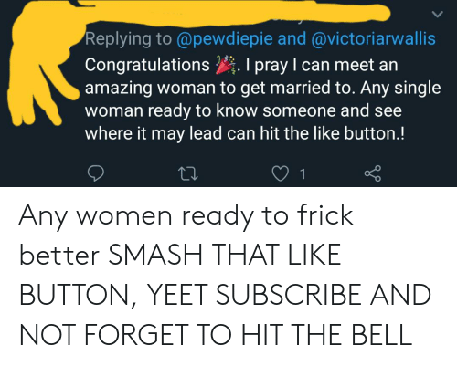 Frick, Smashing, and Congratulations: Replying to @pewdiepie and @victoriarwallis  Congratulations I pray I can meet an  amazing woman to get married to. Any single  woman ready to know someone and see  where it may lead can hit the like button.! Any women ready to frick better SMASH THAT LIKE BUTTON, YEET SUBSCRIBE AND NOT FORGET TO HIT THE BELL