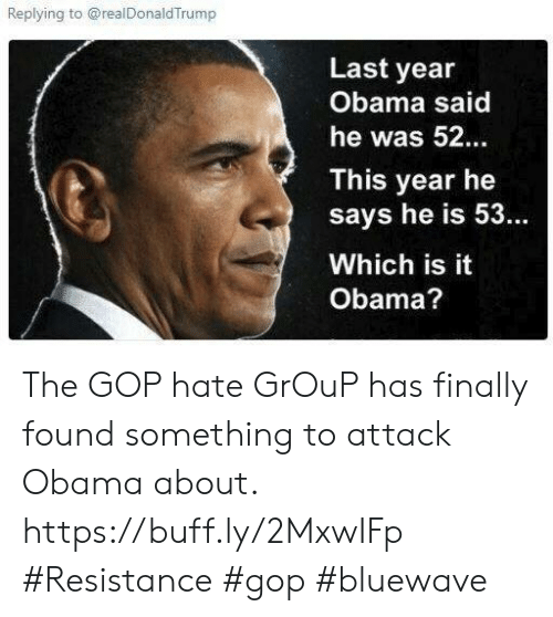 Memes, Obama, and 🤖: Replying to @realDonaldTrump  Last year  Obama said  he was 52  This year he  says he is 53.  Which is it  Obama? The GOP hate GrOuP has finally found something to attack Obama about. https://buff.ly/2MxwIFp  #Resistance #gop #bluewave