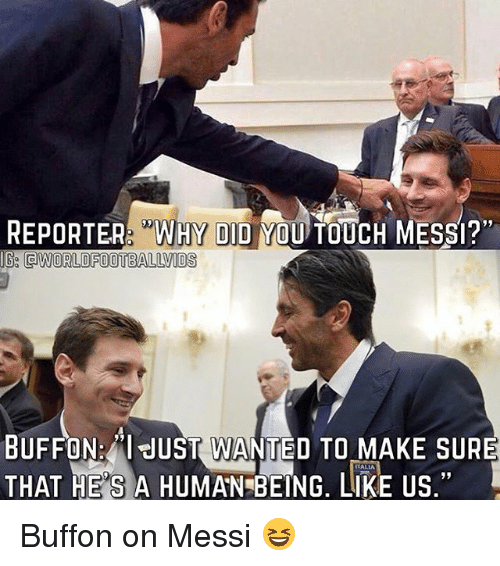 "Memes, Messi, and 🤖: REPORER ""WHY DID YOU TOUCH MESSI?""  IG QWORLDFOOTBALLVIDS  19  BUFFON:""l JUST WANTED TO MAKE SURE  THAT HE'S A HUMAN BEING, LIKE US,""  ALIA  1 Buffon on Messi 😆"