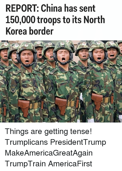 Memes, North Korea, and China: REPORT: China has sent  150,000 troops to its North  Korea border Things are getting tense! Trumplicans PresidentTrump MakeAmericaGreatAgain TrumpTrain AmericaFirst