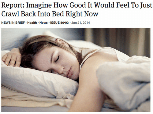 News, Good, and Back: Report: Imagine How Good It Would Feel To Just  Crawl Back Into Bed Right Now  NEWS IN BRIEF Health. News ISSUE 50.03 Jan 21, 2014