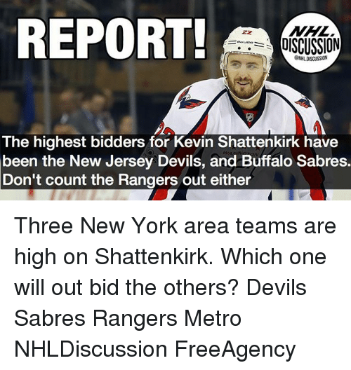 Memes, New York, and Buffalo: REPORT!  ISCUSSION  The highest bidders for Kevin Shattenkirk have  been the New Jersey Devils, and Buffalo Sabres.  Don't count the Rangers out either Three New York area teams are high on Shattenkirk. Which one will out bid the others? Devils Sabres Rangers Metro NHLDiscussion FreeAgency