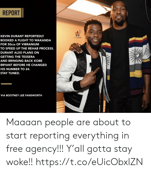 Kevin Durant, Kobe Bryant, and Memes: REPORT  KEVIN DURANT REPORTEDLY  SPICEADAMS  BOOKED A FLIGHT TO WAKANDA  FOR 30ccs OF VIBRANIUM  TO SPEED UP THE REHAB PROCESS.  DURANT ALSO PLANS ON  GETTING THE TESSERA  AND BRINGING BACK KOBE  BRYANT BEFORE HE CHANGED  HIS NUMBER TO 24.  STAY TUNED.  VIA BOOTNEY LEE FANSWORTH Maaaan people are about to start reporting everything in free agency!!!  Y'all gotta stay woke!! https://t.co/eUicObxlZN