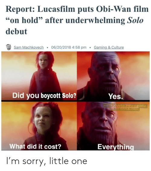 """Sorry, Film, and Hope: Report: Lucasfilm puts Obi-Wan film  on hold"""" after underwhelming Solo  debut  Sam Machkovech . 06/20/2018 4:58 pm Gaming & Culture  Did you boycott solo?  Yes.  SITHPOSTING A NEW HOPE  What did it cost?  Everythino I'm sorry, little one"""