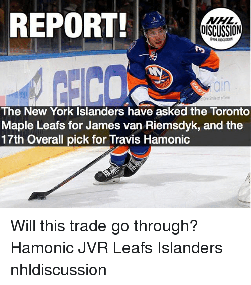 Memes, New York, and National Hockey League (NHL): REPORT!  NHL  DISCUSSION  GNHL DISCUSSION  ain  e Smile otoTme  The New York Islanders have asked the Toronto  Maple Leafs for James van Riemsdyk, and the  17th Overall pick for Travis Hamonic Will this trade go through? Hamonic JVR Leafs Islanders nhldiscussion