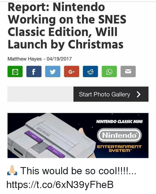 Christmas, Nintendo, and Cool: Report: Nintendo  Working on the SNES  Classic Edition, Will  Launch by Christmas  Matthew Hayes 04/19/2017  Start Photo Gallery  NINTENDO CLASSIC MINI  Nintendo  ENTERTAINMENT  SUSTEIm 🙏🏼 This would be so cool!!!!... https://t.co/6xN39yFheB