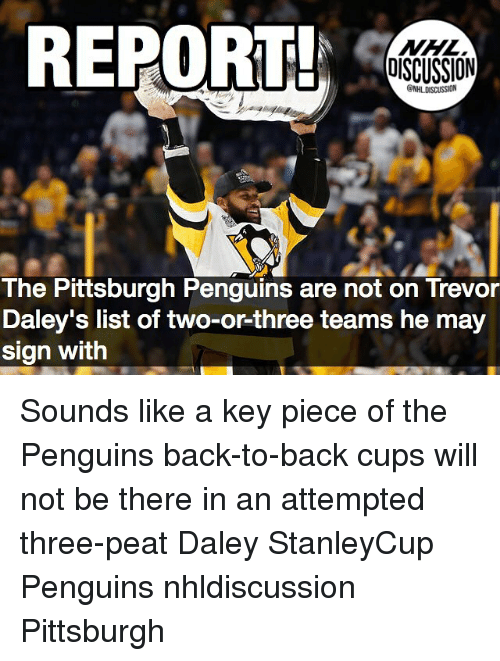 Back to Back, Memes, and National Hockey League (NHL): REPORT  OISCUSSION  NHL DISCUSSION  The Pittsburgh Penguins are not on Trevor  Daley's list of two-or-three teams he may  sign with Sounds like a key piece of the Penguins back-to-back cups will not be there in an attempted three-peat Daley StanleyCup Penguins nhldiscussion Pittsburgh