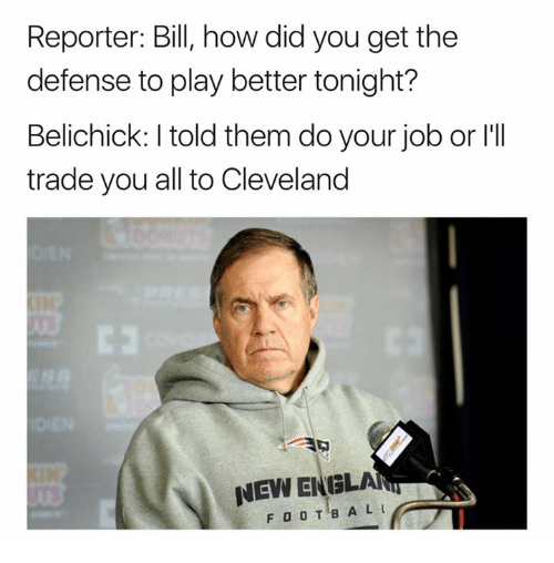 Nfl, Cleveland, and Belichick: Reporter: Bill, how did you get the  defense to play better tonight?  Belichick: I told them do your job or l'II  trade you all to Cleveland  NEW ENGLAN  FOOTBAL