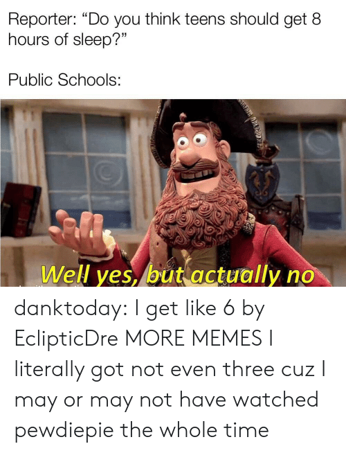 """Dank, Memes, and Tumblr: Reporter: """"Do you think teens should get 8  hours of sleep?""""  Public Schools:  Well yes, but actually no danktoday:  I get like 6 by EclipticDre MORE MEMES  I literally got not even three cuz I may or may not have watched pewdiepie the whole time"""