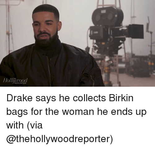 Drake, Memes, and 🤖: REPORTER Drake says he collects Birkin bags for the woman he ends up with (via @thehollywoodreporter)