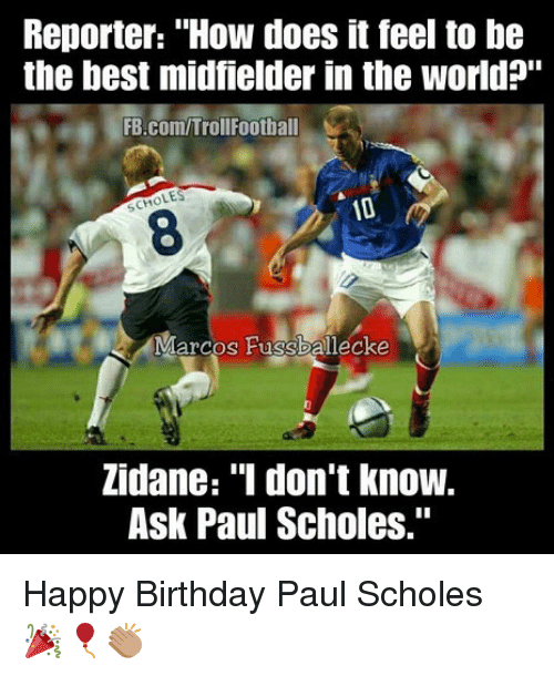 "Birthday, Memes, and Happy Birthday: Reporter: ""How does it feel to be  the best midfielder in the world?""  FB.com/TrollFootball  LES  SCH  8  Marcos Fussballecke  Zidane: ""I don't know.  Ask Paul Scholes."" Happy Birthday Paul Scholes 🎉🎈👏🏽"
