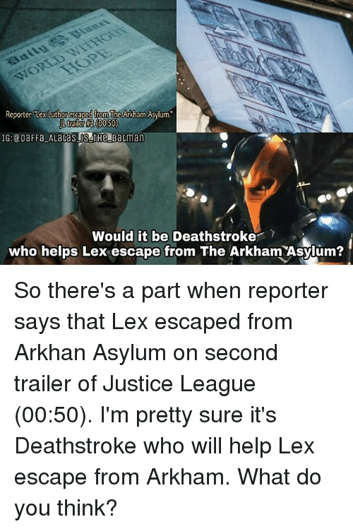 """Memes, Help, and Justice: Reporter """"Lex  Luthor escaped from  The Arkham Asylum.  trailer #2 (00:50)  Would it be Deathstroke?  who helps Lex escape from The Arkham Asylum? So there's a part when reporter says that Lex escaped from Arkhan Asylum on second trailer of Justice League (00:50). I'm pretty sure it's Deathstroke who will help Lex escape from Arkham. What do you think?"""