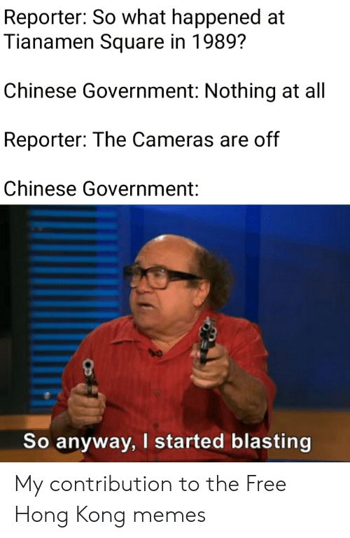 Memes, Chinese, and Free: Reporter: So what happened at  Tianamen Square in 1989?  Chinese Government: Nothing at all  Reporter: The Cameras are off  Chinese Government:  So anyway, I started blasting My contribution to the Free Hong Kong memes