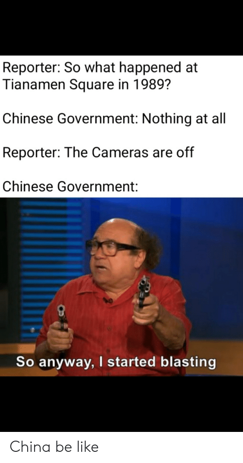Be Like, Reddit, and China: Reporter: So what happened at  Tianamen Square in 1989?  Chinese Government: Nothing at all  Reporter: The Cameras are off  Chinese Government:  So anyway, I started blasting China be like