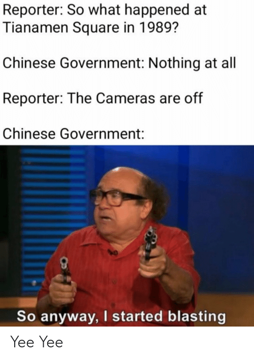 Reddit, Yee, and Chinese: Reporter: So what happened at  Tianamen Square in 1989?  Chinese Government: Nothing at all  Reporter: The Cameras are off  Chinese Government:  So anyway, I started blasting Yee Yee