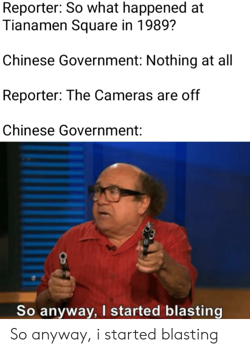 Reddit, Chinese, and Square: Reporter: So what happened at  Tianamen Square in 1989?  Chinese Government: Nothing at all  Reporter: The Cameras are off  Chinese Government:  So anyway, I started blasting So anyway, i started blasting