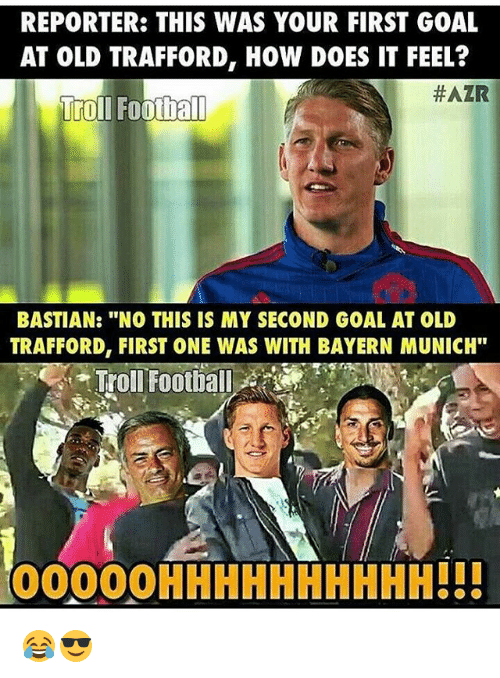 "Memes, Bayern, and Bayern Munich: REPORTER: THIS WAS YOUR FIRST GOAL  AT OLD TRAFFORD, How DOES IT FEEL?  HAZR  Trol Football  BASTIAN: ""NO THIS IS MY SECOND GOAL AT OLD  TRAFFORD, FIRST ONE WAS WITH BAYERN MUNICH""  Troll Football  OOOOOHHHHHHHHHH!!! 😂😎"