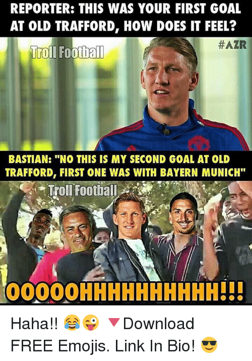 "Memes, Bayern, and Bayern Munich: REPORTER: THIS WAS YOUR FIRST GOAL  AT OLD TRAFFORD, HOW DOES IT FEEL?  HAZR  Troll Football  BASTIAN: ""NO THIS IS MY SECOND GOAL AT OLD  TRAFFORD, FIRST ONE WAS WITH BAYERN MUNICH""  Troll Football  00000 HHHHHHHHHH!!! Haha!! 😂😜 🔻Download FREE Emojis. Link In Bio! 😎"