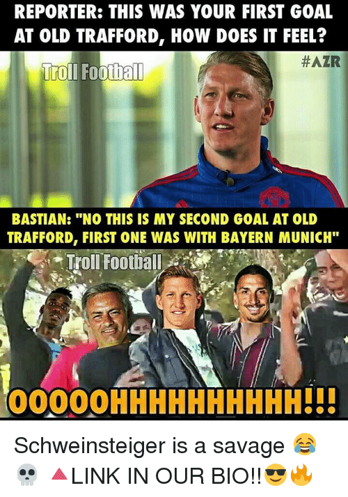 "Memes, Bayern, and Bayern Munich: REPORTER: THIS WAS YOUR FIRST GOAL  AT OLD TRAFFORD, HOW DOES IT FEEL?  HAZR  Troll Football  BASTIAN: ""NO THIS IS MY SECOND GOAL AT OLD  TRAFFORD, FIRST ONE WAS WITH BAYERN MUNICH""  Troll Football  OOOOOHHHHHHHHHH!!! Schweinsteiger is a savage 😂💀 🔺LINK IN OUR BIO!!😎🔥"