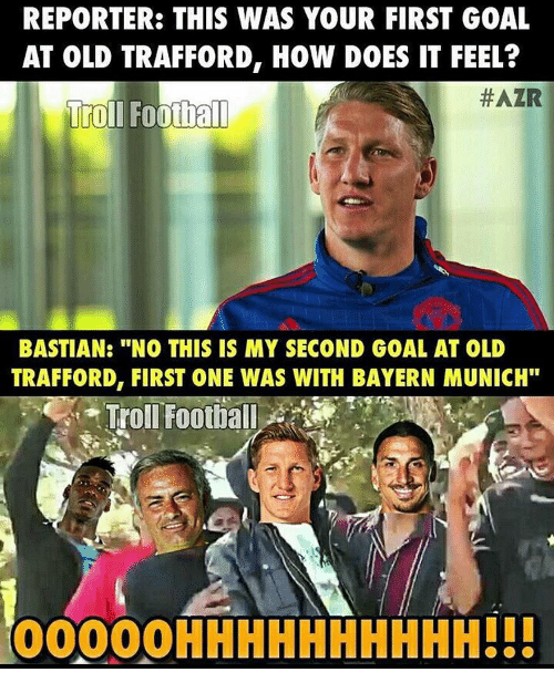 "Memes, Bayern, and Bayern Munich: REPORTER: THIS WAS YOUR FIRST GOAL  AT OLD TRAFFORD, HOW DOES IT FEEL?  HAZR  Troll Football  BASTIAN: ""NO THIS IS MY SECOND GOAL AT OLD  TRAFFORD, FIRST ONE WAS WITH BAYERN MUNICH""  Troll Football  OOOOOHHHHHHHHHH!!!"
