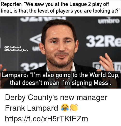 "Memes, Saw, and World Cup: Reporter: ""We saw you at the League 2 play off  final, is that the level of players you are looking at?""  umbro  32Re  O TrollFootball  TheTrollFootball Insta  Lampard: ""T'm also going to the World Cup.  that doesn't mean l'm signing Messi Derby County's new manager Frank Lampard 😂👏 https://t.co/xH5rTKtEZm"