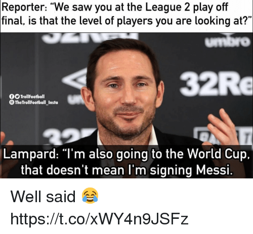 "Memes, Saw, and World Cup: Reporter: ""We saw you at the League 2 play off  final,  is that the level of players you are looking at?""  umbro  32Re  OOTrollFootball  TheTrollFootball_Insta  Lampard: ""T'm also going to the World Cup.  that doesn't mean l'm signing Messi. Well said 😂 https://t.co/xWY4n9JSFz"