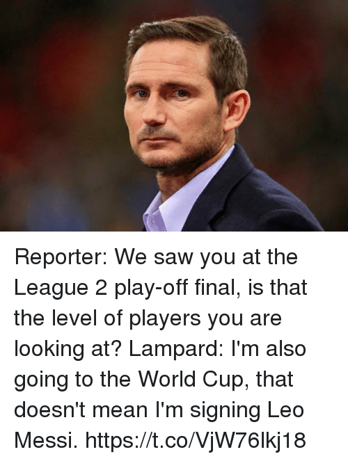 Memes, Saw, and World Cup: Reporter: We saw you at the League 2 play-off final, is that the level of players you are looking at?  Lampard: I'm also going to the World Cup, that doesn't mean I'm signing Leo Messi. https://t.co/VjW76lkj18