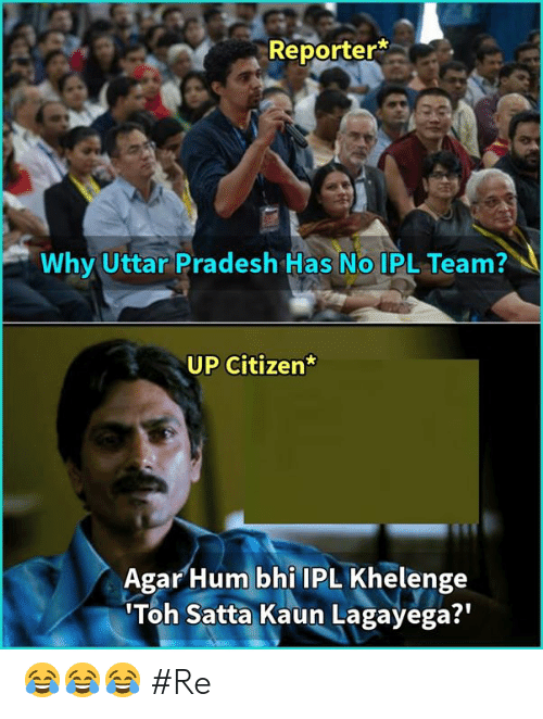 Memes, 🤖, and Ipl: Reporter*  Why Uttar Pradesh Has No IPL Team?  UP Citizen  Agar Hum bhi IPL Khelenge  Toh Satta Kaun Lagayega?' 😂😂😂 #Re