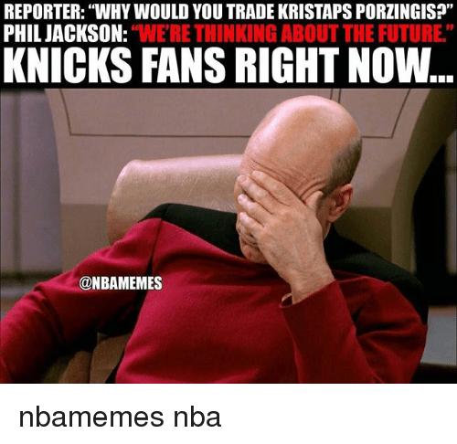 """Basketball, Future, and New York Knicks: REPORTER: WHYWOULD YOU TRADE KRISTAPSPORZINGIS?""""  PHIL JACKSON:  """"WERE THINKING ABOUT THE FUTURE""""  KNICKS FANS RIGHT Now  @NBAMEMES nbamemes nba"""