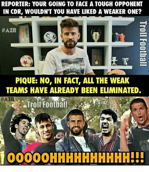 Memes, 🤖, and Pique: REPORTER: YOUR GOING TO FACE A TOUGH 0PPONENT  IN CDR, WOULDN'T YOU HAVE LIKED A WEAKER ONE?  #AZR  ES  PIQUE: NO, IN FACT, ALL THE WEAK  TEAMS HAVE ALREADY BEEN ELIMINATED.  #AZR  Troll Football  100000HHHHHHHHHH!!!