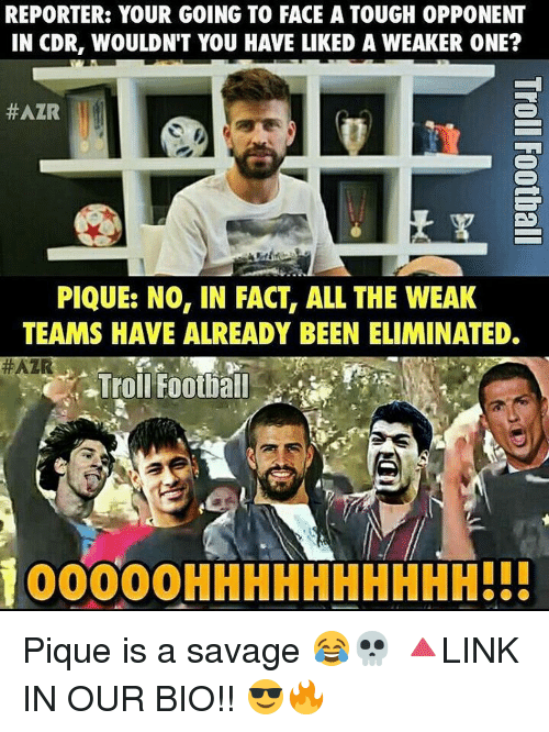 Memes, 🤖, and Pique: REPORTER: YOUR GOING TO FACE A TOUGH 0PPONENT  IN CDR, WOULDN'T YOU HAVE LIKED A WEAKER ONE?  #AZR  ES  PIQUE: NO, IN FACT, ALL THE WEAK  TEAMS HAVE ALREADY BEEN ELIMINATED.  #AZR  Troll Football  100000HHHHHHHHHH!!! Pique is a savage 😂💀 🔺LINK IN OUR BIO!! 😎🔥