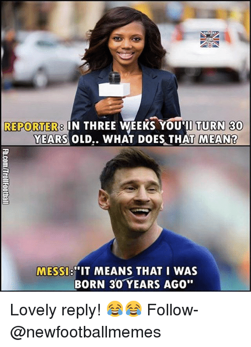 """Memes, Mean, and Messi: REPORTERS IN THREE WEEKS YOU TURN 30  YEARS OLD.. WHAT DOES THAT MEAN  """"IT MEANS THAT I WAS  MESSI  BORN 30 YEARS AGO"""" Lovely reply! 😂😂 Follow-@newfootballmemes"""