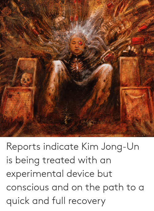 Kim Jong-Un, Kim, and Device: Reports indicate Kim Jong-Un is being treated with an experimental device but conscious and on the path to a quick and full recovery