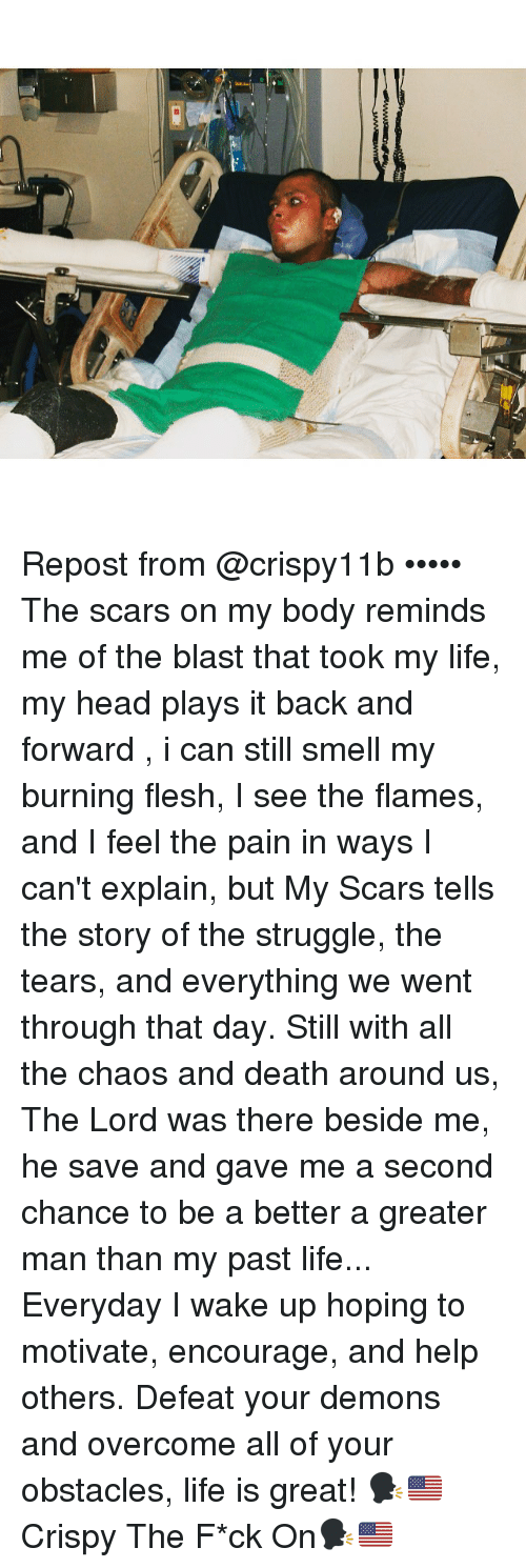 Memes, 🤖, and Scar: Repost from @crispy11b ••••• The scars on my body reminds me of the blast that took my life, my head plays it back and forward , i can still smell my burning flesh, I see the flames, and I feel the pain in ways I can't explain, but My Scars tells the story of the struggle, the tears, and everything we went through that day. Still with all the chaos and death around us, The Lord was there beside me, he save and gave me a second chance to be a better a greater man than my past life... Everyday I wake up hoping to motivate, encourage, and help others. Defeat your demons and overcome all of your obstacles, life is great! 🗣🇺🇸Crispy The F*ck On🗣🇺🇸