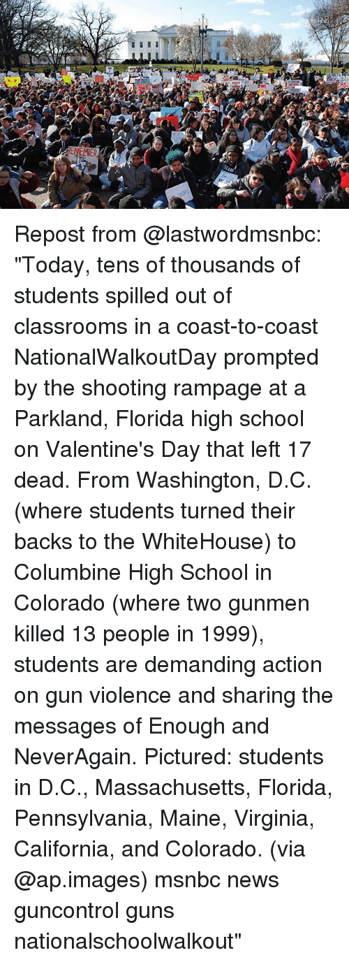 """Guns, Memes, and News: Repost from @lastwordmsnbc: """"Today, tens of thousands of students spilled out of classrooms in a coast-to-coast NationalWalkoutDay prompted by the shooting rampage at a Parkland, Florida high school on Valentine's Day that left 17 dead. From Washington, D.C. (where students turned their backs to the WhiteHouse) to Columbine High School in Colorado (where two gunmen killed 13 people in 1999), students are demanding action on gun violence and sharing the messages of Enough and NeverAgain. Pictured: students in D.C., Massachusetts, Florida, Pennsylvania, Maine, Virginia, California, and Colorado. (via @ap.images) msnbc news guncontrol guns nationalschoolwalkout"""""""
