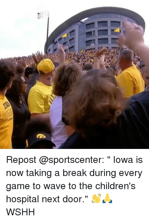 "Memes, SportsCenter, and Wshh: Repost @sportscenter: "" Iowa is now taking a break during every game to wave to the children's hospital next door."" 👋🙏 WSHH"