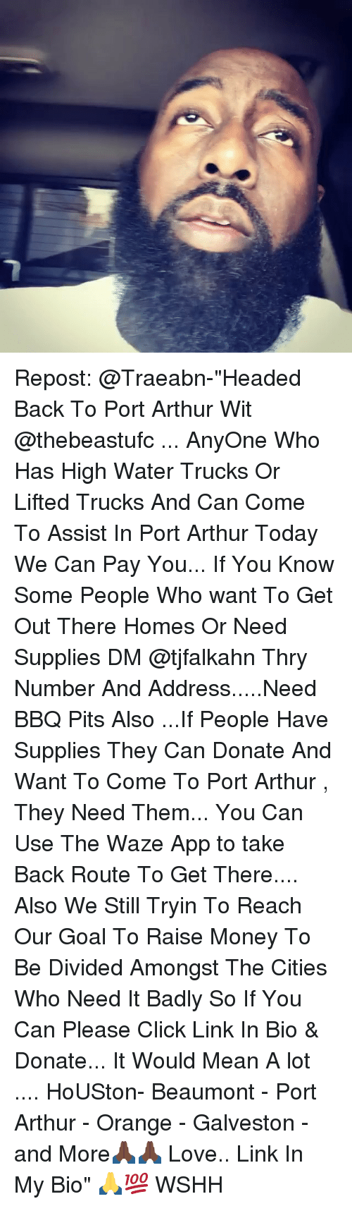 "Arthur, Click, and Love: Repost: @Traeabn-""Headed Back To Port Arthur Wit @thebeastufc ... AnyOne Who Has High Water Trucks Or Lifted Trucks And Can Come To Assist In Port Arthur Today We Can Pay You... If You Know Some People Who want To Get Out There Homes Or Need Supplies DM @tjfalkahn Thry Number And Address.....Need BBQ Pits Also ...If People Have Supplies They Can Donate And Want To Come To Port Arthur , They Need Them... You Can Use The Waze App to take Back Route To Get There.... Also We Still Tryin To Reach Our Goal To Raise Money To Be Divided Amongst The Cities Who Need It Badly So If You Can Please Click Link In Bio & Donate... It Would Mean A lot .... HoUSton- Beaumont - Port Arthur - Orange - Galveston - and More🙏🏿🙏🏿 Love.. Link In My Bio"" 🙏💯 WSHH"