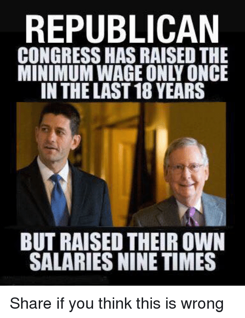 Minimum Wage, Once, and Congress: REPUBLICAN  CONGRESS HAS RAISED THE  MINIMUM WAGE ONLY ONCE  IN THE LAST 18 YEARS  BUT RAISED THEIR OWN  SALARIES NINE TIMES Share if you think this is wrong