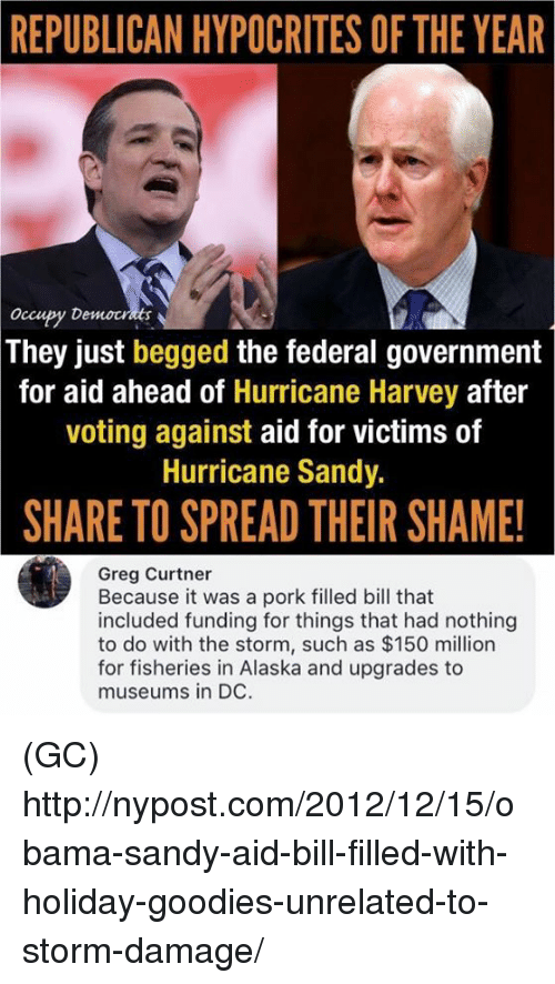 Memes, Obama, and Alaska: REPUBLICAN HYPOCRITES OF THE YEAR  Occupy Democt  They just begged the federal government  for aid ahead of Hurricane Harvey after  voting against aid for victims of  Hurricane Sandy.  SHARE TO SPREAD THEIR SHAME!  Greg Curtner  Because it was a pork filled bill that  included funding for things that had nothing  to do with the storm, such as $150 million  for fisheries in Alaska and upgrades to  museums in DC. (GC) http://nypost.com/2012/12/15/obama-sandy-aid-bill-filled-with-holiday-goodies-unrelated-to-storm-damage/