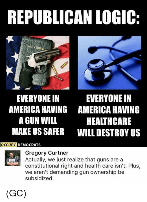 America, Guns, and Logic: REPUBLICAN LOGIC  EVERYONE IN  AMERICA HAVING  A GUN WILL  MAKE US SAFER  EVERYONE IN  AMERICA HAVING  HEALTHCARE  WILL DESTROY US  DY DEMOCRATS  Gregory Curtner  Actually, we just realize that guns are a  constitutional right and health care isn't. Plus,  we aren't demanding gun ownership be  subsidized.  乎 (GC)
