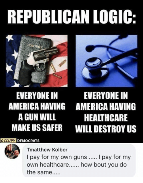 America, Guns, and Logic: REPUBLICAN LOGIC:  HOLY 8IB  EVERYONE IN  AMERICA HAVING  A GUN WILL  MAKE US SAFER  EVERYONE IN  AMERICA HAVING  HEALTHCARE  WILL DESTROY US  Y DEMOCRATS  Tmatthew Kolber  I pay for my own guns... I pay for my  own healthcare  how bout you do