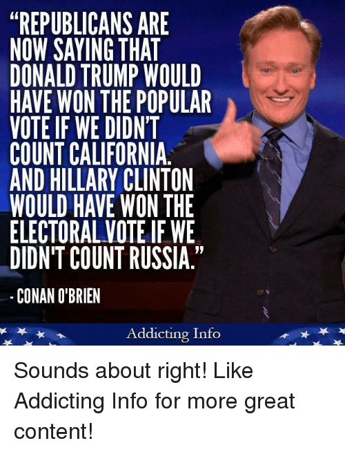 "Donald Trump, Hillary Clinton, and Conan O'Brien: ""REPUBLICANS ARE  NOW SAYING THAT  DONALD TRUMP WOULD  HAVE WON THE POPULAR  VOTE IF WE DIDNT  COUNT CALIFORNIA  AND HILLARY CLINTON  WOULD HAVE WON THE  ELECTORAL VOTEIF WE  DIDN'T COUNT RUSSIA.""  CONAN O'BRIEN  Addicting Info Sounds about right!  Like Addicting Info for more great content!"
