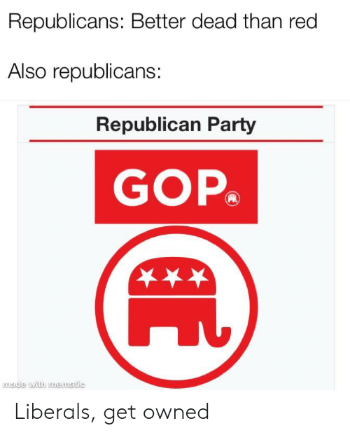 Party, Politics, and Republican Party: Republicans: Better dead than red  Also republicans:  Republican Party  GOP  wade with unewatic Liberals, get owned