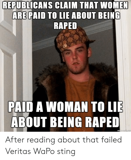 Sting, Women, and Veritas: REPUBLICANS CLAIM THAT WOMEN  ARE PAID TO LIE ABOUT BEING  RAPED  PAID A WOMAN TO LIE  ABOUT BEING RAPED After reading about that failed Veritas WaPo sting