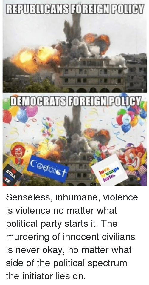 Memes, Party, and Okay: REPUBLICANS FOREIGN POLICY  DEMOCRATS FOREIGN POLICY  Coe Senseless, inhumane, violence is violence no matter what political party starts it. The murdering of innocent civilians is never okay, no matter what side of the political spectrum the initiator lies on.