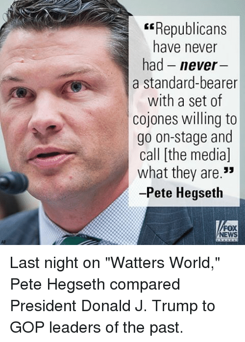"Memes, News, and Fox News: Republicans  have never  had never  a standard-bearer  with a set of  cojones willing to  go on-stage and  call [the media]  what they are.""  -Pete Hegseth  FOX  NEWS Last night on ""Watters World,"" Pete Hegseth compared President Donald J. Trump to GOP leaders of the past."