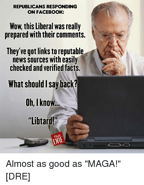 """Facebook, Facts, and Memes: REPUBLICANS RESPONDING  ON FACEBOOK:  Wow, this Liberal was really  prepared with their comments.  They've got links to reputable  news sources with easilsy  checked and verified facts.  What should I say back?  Oh, I know..  """"Libtard!""""  DRE Almost as good as """"MAGA!"""" [DRE]"""
