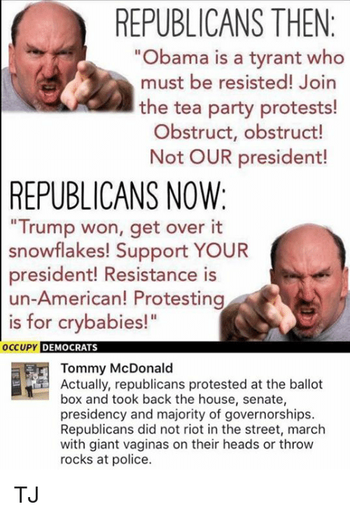 """Memes, Obama, and Party: REPUBLICANS THEN  """"Obama is a tyrant who  must be resisted! Join  the tea party protests!  Obstruct, obstruct!  Not OUR president!  REPUBLICANS NOW:  Trump won, get over it  snowflakes! Support YOUR  president! Resistance is  un-American! Protesting  is for crybabies!""""  OC  CUPY DEMOCRATS  Tommy McDonald  Actually, republicans protested at the ballot  box and took back the house, senate,  presidency and majority of governorships.  Republicans did not riot in the street, march  with giant vaginas on their heads or throw  rocks at police. TJ"""