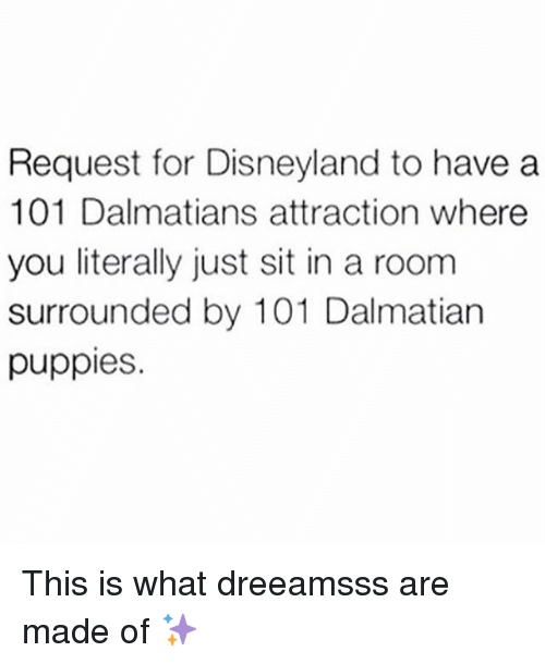 Disneyland, Puppies, and Girl Memes: Request for Disneyland to have a  101 Dalmatians attraction where  you literally just sit in a room  surrounded by 101 Dalmatian  puppies. This is what dreeamsss are made of ✨