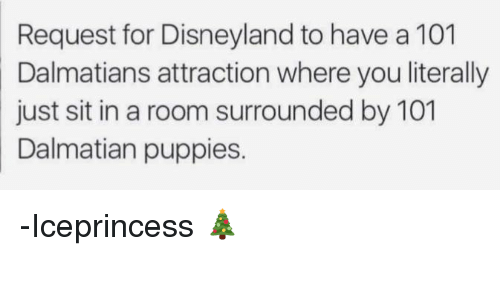 Disneyland, Memes, and Puppies: Request for Disneyland to have a 101  Dalmatians attraction where you literally  just sit in a room surrounded by 101  Dalmatian puppies. -Iceprincess 🎄